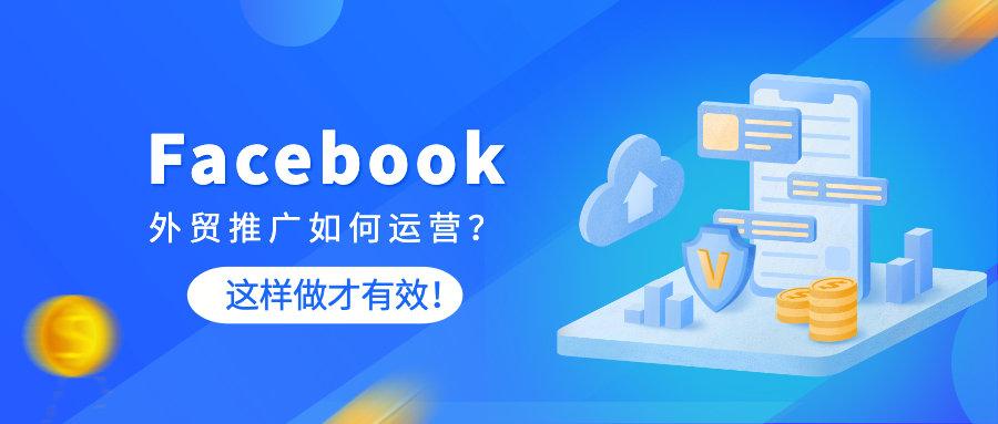 Facebook外贸推广如何运营?这样做才有效!