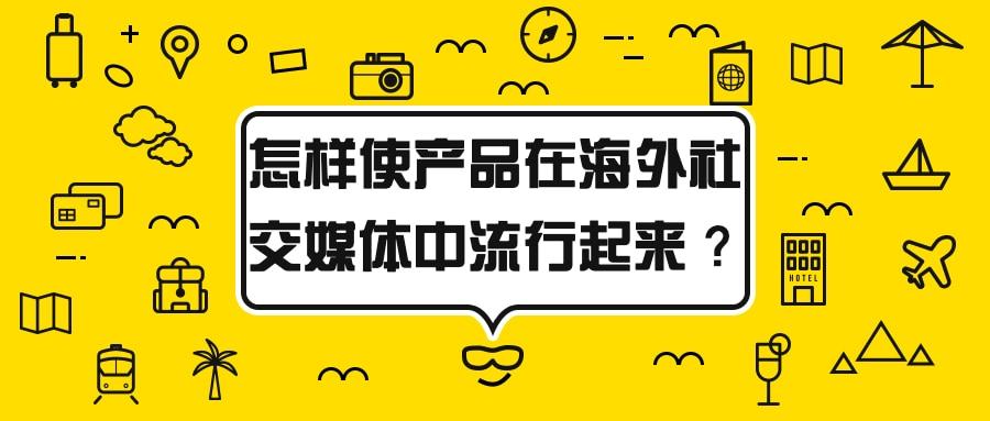 怎样使你的产品在海外社交媒体中流行起来?