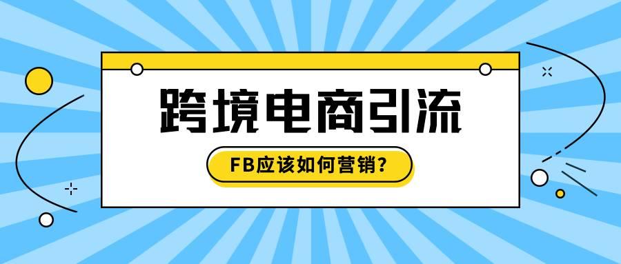 跨境电商引流的首选,FB应该如何营销?