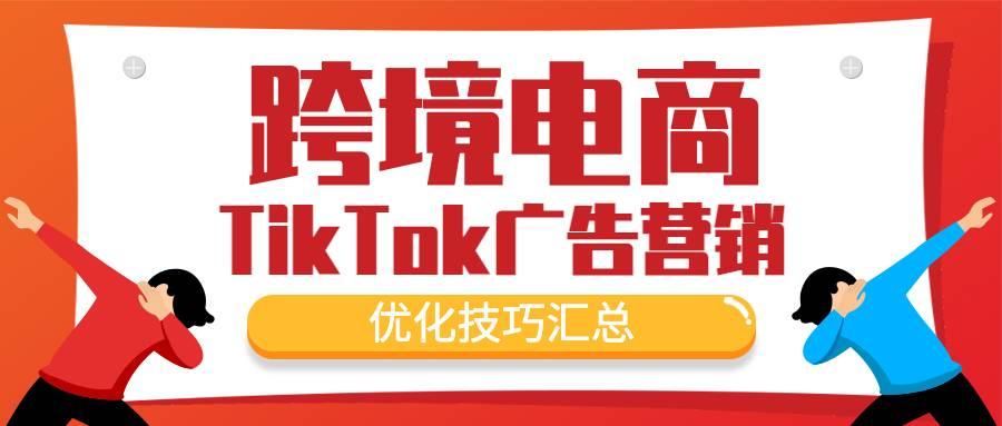 跨境电商TikTok广告营销的优化技巧汇总
