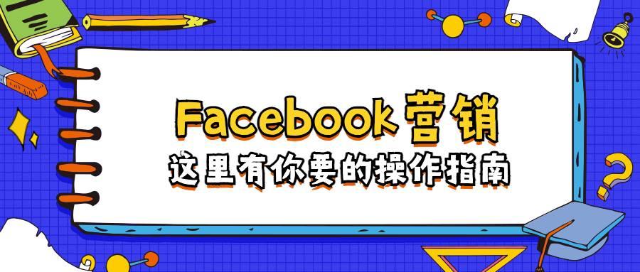 Facebook营销:这里有你要的操作指南
