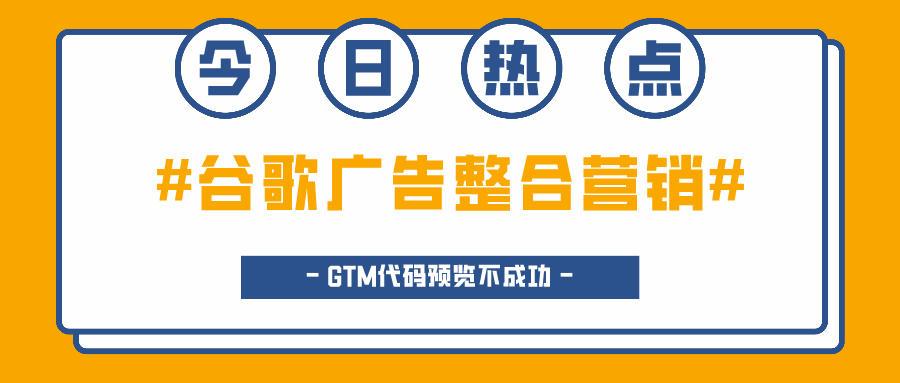 谷歌广告整合营销的常见问题:GTM代码预览不成功